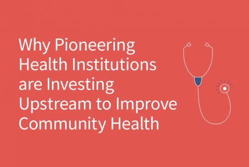 Why Pioneering Health Institutions are Investing Upstream to Improve Community Health